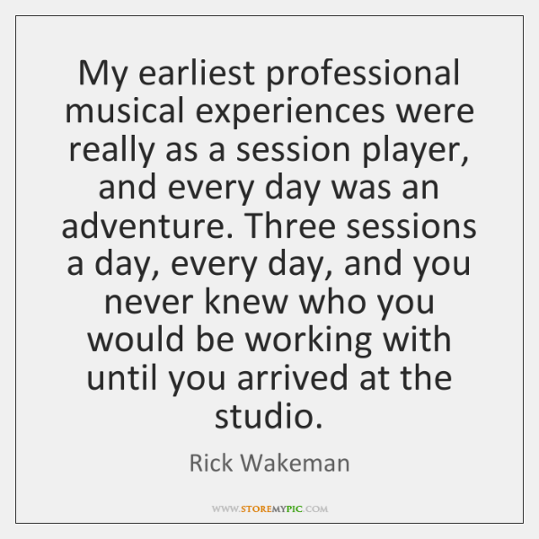 My earliest professional musical experiences were really as a session player, and ...