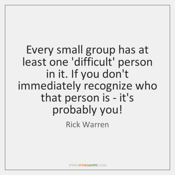 Every small group has at least one 'difficult' person in it. If ...