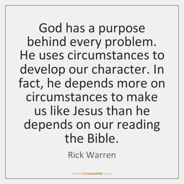 God has a purpose behind every problem. He uses circumstances to develop ...