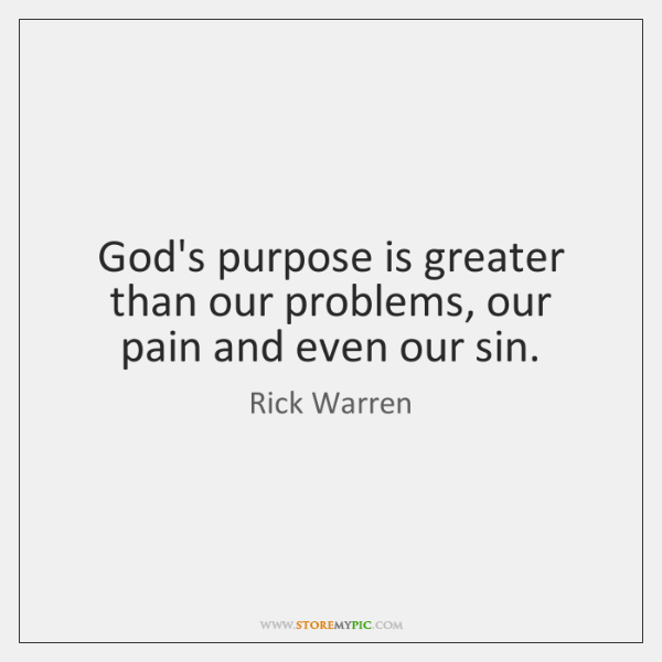 God's purpose is greater than our problems, our pain and even our ...