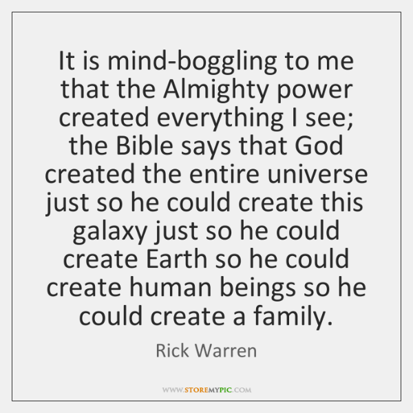 It is mind-boggling to me that the Almighty power created everything I ...