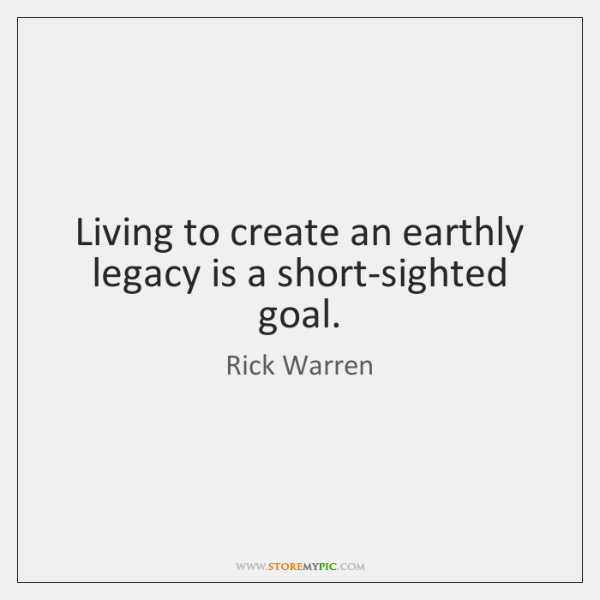 Living to create an earthly legacy is a short-sighted goal.