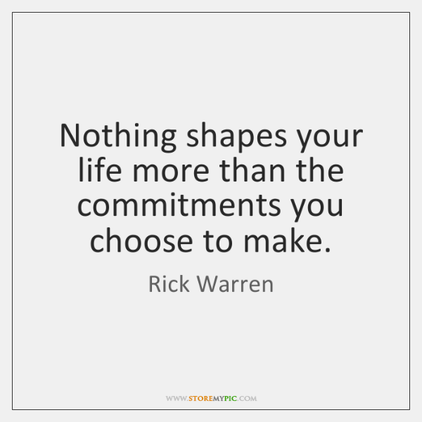 Nothing shapes your life more than the commitments you choose to make.