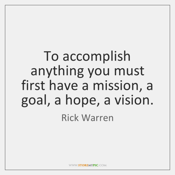 To accomplish anything you must first have a mission, a goal, a ...