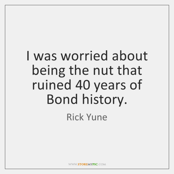 I was worried about being the nut that ruined 40 years of Bond ...