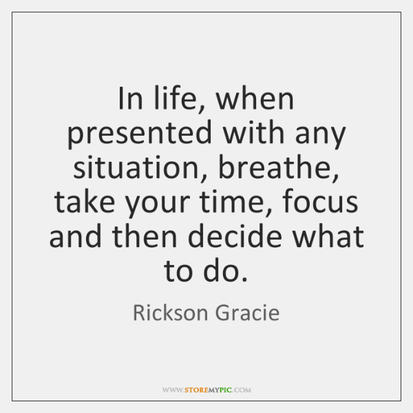 In life, when presented with any situation, breathe, take your time, focus ...