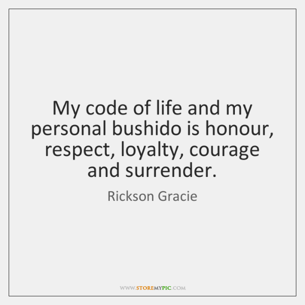 My code of life and my personal bushido is honour, respect, loyalty, ...