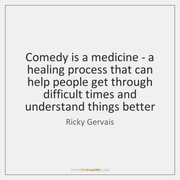 Comedy is a medicine - a healing process that can help people ...