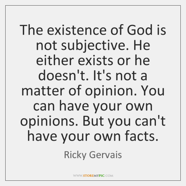 The existence of God is not subjective. He either exists or he ...