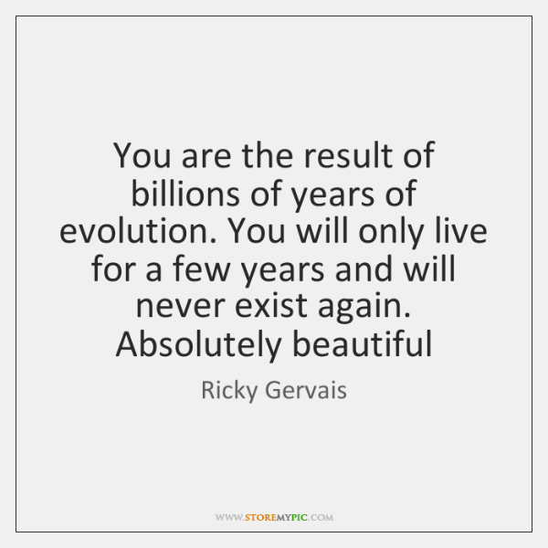 You are the result of billions of years of evolution. You will ...