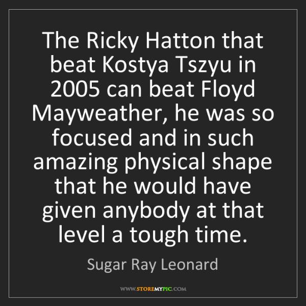 Sugar Ray Leonard: The Ricky Hatton that beat Kostya Tszyu in 2005 can beat...