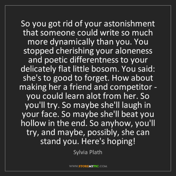 Sylvia Plath: So you got rid of your astonishment that someone could...