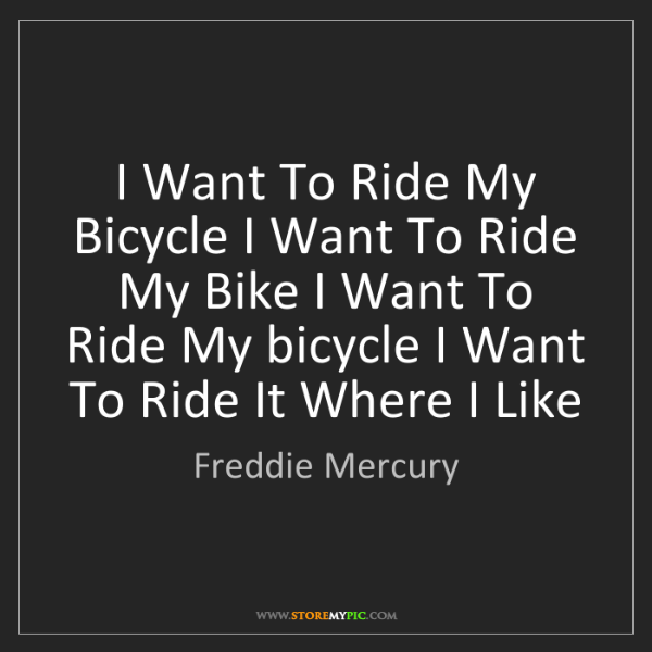 Freddie Mercury: I Want To Ride My Bicycle I Want To Ride My Bike I Want...
