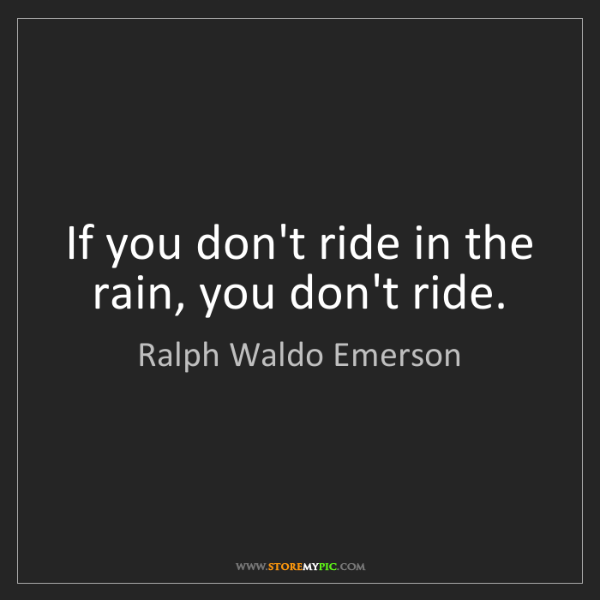 Ralph Waldo Emerson: If you don't ride in the rain, you don't ride.