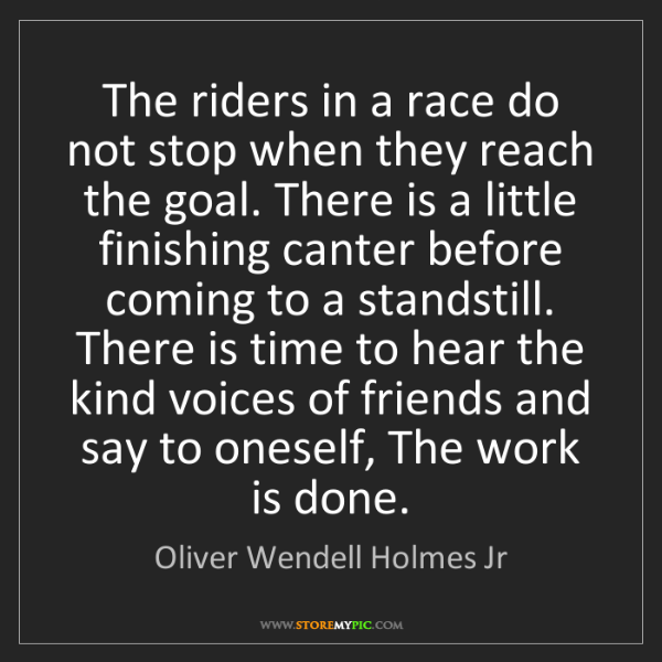 Oliver Wendell Holmes Jr: The riders in a race do not stop when they reach the...