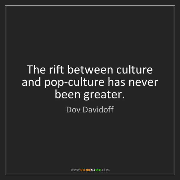 Dov Davidoff: The rift between culture and pop-culture has never been...