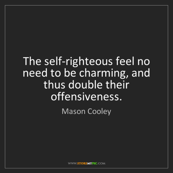 Mason Cooley: The self-righteous feel no need to be charming, and thus...