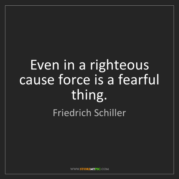 Friedrich Schiller: Even in a righteous cause force is a fearful thing.