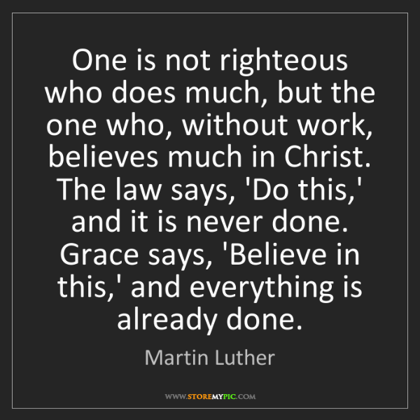 Martin Luther: One is not righteous who does much, but the one who,...