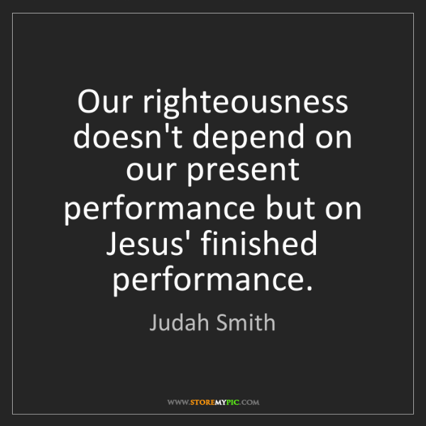 Judah Smith: Our righteousness doesn't depend on our present performance...