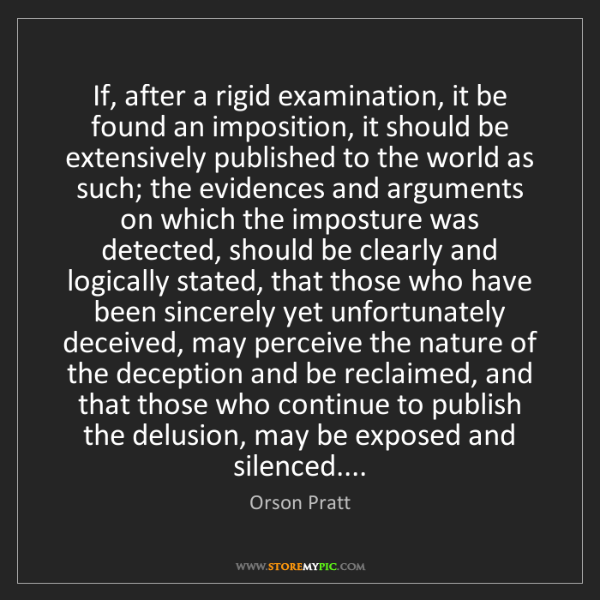 Orson Pratt: If, after a rigid examination, it be found an imposition,...