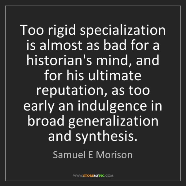 Samuel E Morison: Too rigid specialization is almost as bad for a historian's...