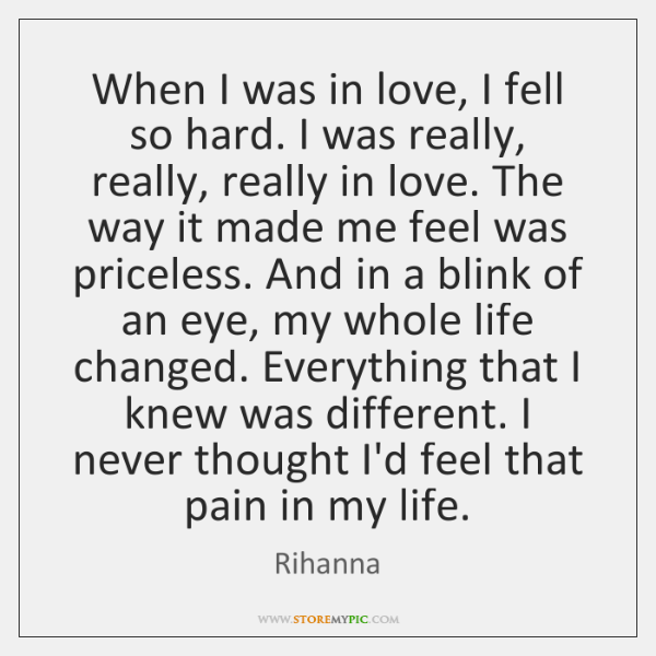 When I was in love, I fell so hard. I was really, ...