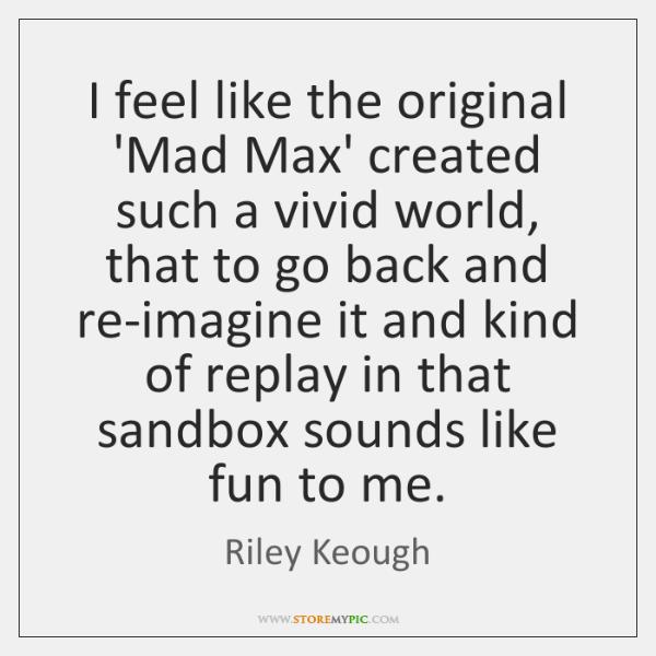 I feel like the original 'Mad Max' created such a vivid world, ...