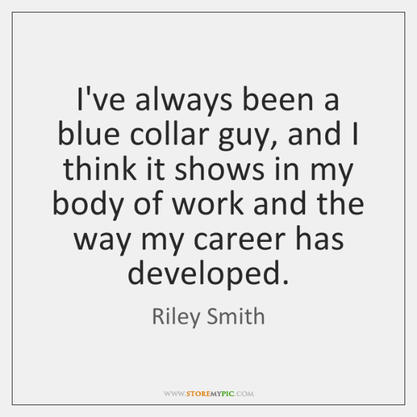 I've always been a blue collar guy, and I think it shows ...
