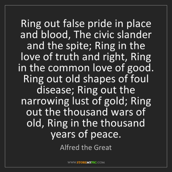 Alfred the Great: Ring out false pride in place and blood, The civic slander...
