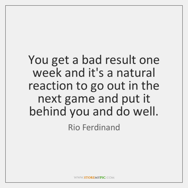 You get a bad result one week and it's a natural reaction ...