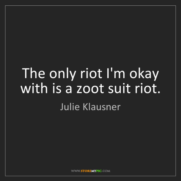 Julie Klausner: The only riot I'm okay with is a zoot suit riot.