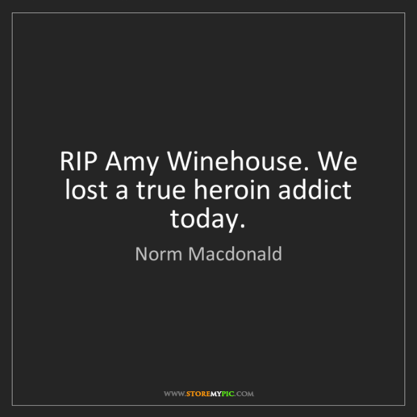 Norm Macdonald: RIP Amy Winehouse. We lost a true heroin addict today.