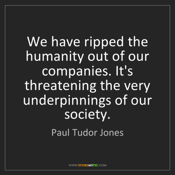 Paul Tudor Jones: We have ripped the humanity out of our companies. It's...