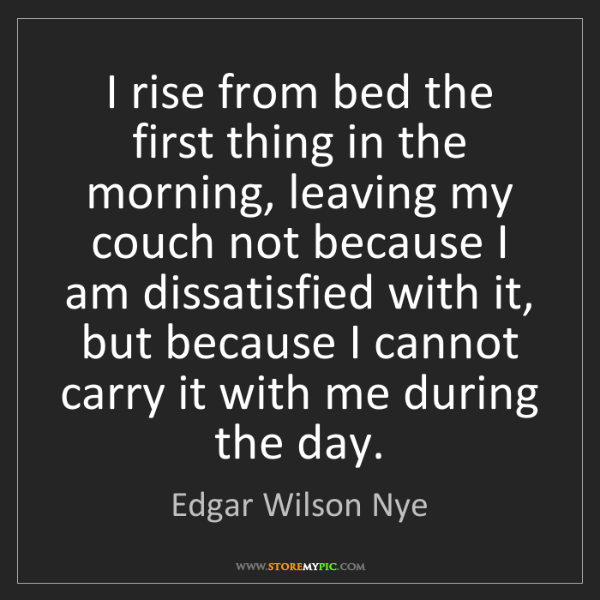 Edgar Wilson Nye: I rise from bed the first thing in the morning, leaving...