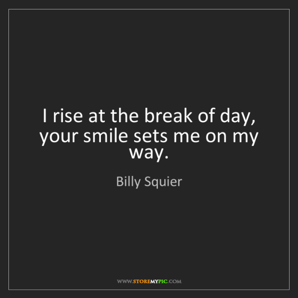 Billy Squier: I rise at the break of day, your smile sets me on my...