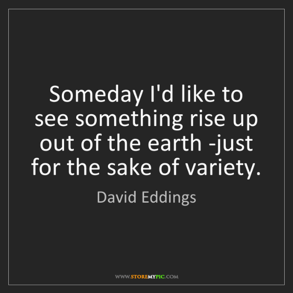 David Eddings: Someday I'd like to see something rise up out of the...