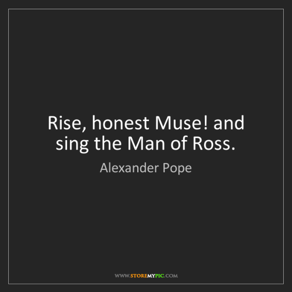 Alexander Pope: Rise, honest Muse! and sing the Man of Ross.