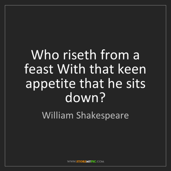 William Shakespeare: Who riseth from a feast With that keen appetite that...