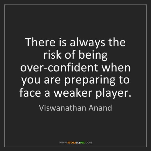 Viswanathan Anand: There is always the risk of being over-confident when...