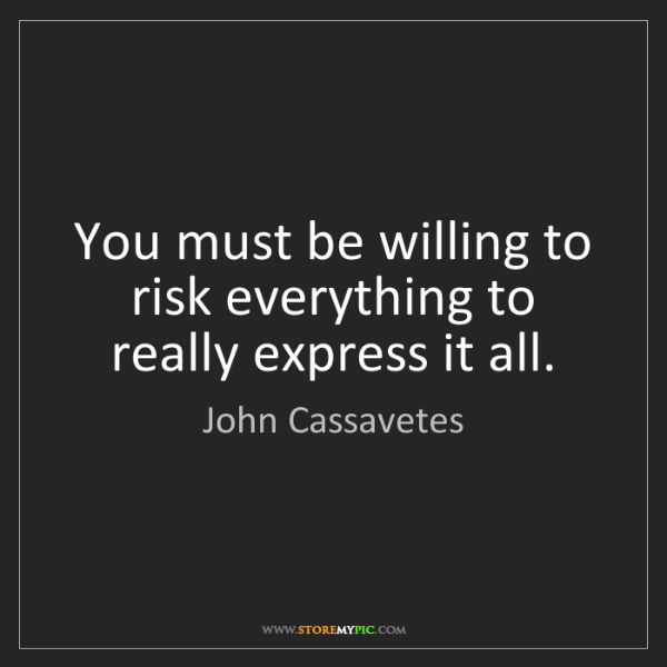 John Cassavetes: You must be willing to risk everything to really express...