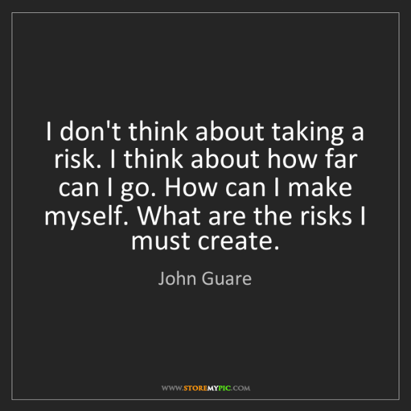 John Guare: I don't think about taking a risk. I think about how...