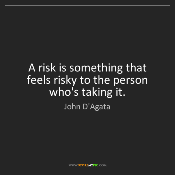 John D'Agata: A risk is something that feels risky to the person who's...