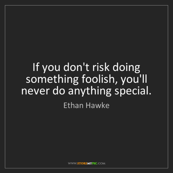Ethan Hawke: If you don't risk doing something foolish, you'll never...