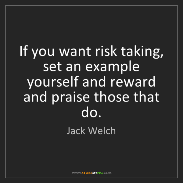 Jack Welch: If you want risk taking, set an example yourself and...