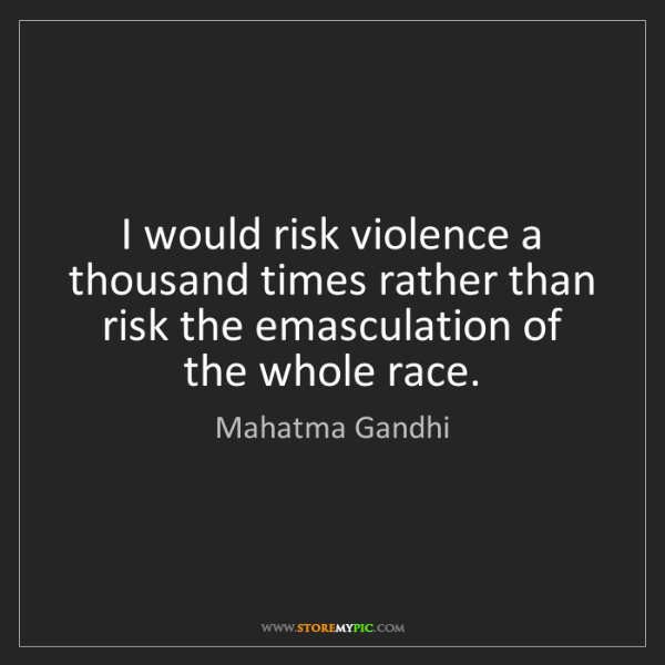 Mahatma Gandhi: I would risk violence a thousand times rather than risk...