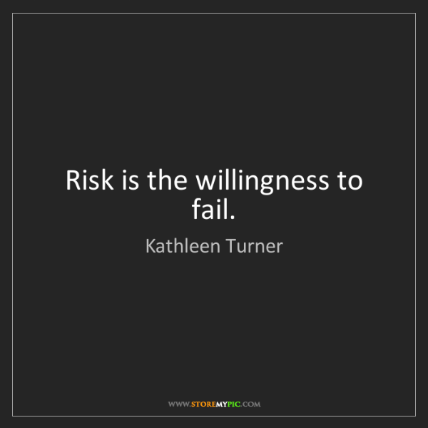 Kathleen Turner: Risk is the willingness to fail.