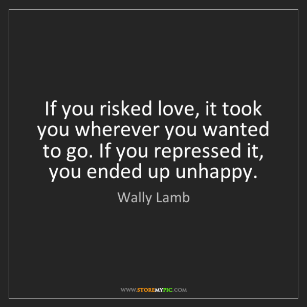 Wally Lamb: If you risked love, it took you wherever you wanted to...