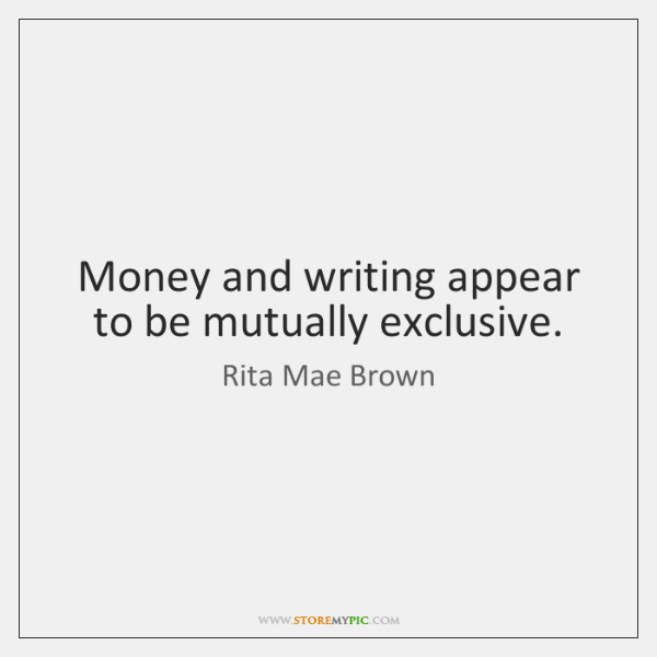 Money and writing appear to be mutually exclusive.