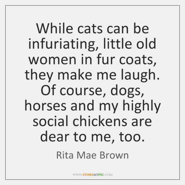 While cats can be infuriating, little old women in fur coats, they ...